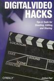 Digital Video Hacks: Tips & Tools for Shooting, Editing, and Sharing