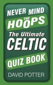 Never Mind the Hoops: The Ultimate Celtic Quiz Book