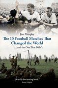 The 10 Football Matches That Changed the World: And The One That Didn't