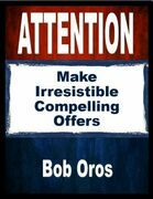 Attention: Make Irresistible Compelling Offers