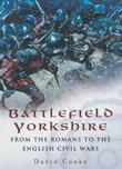 Battlefield Yorkshire: From the Romans to the English Civil Wars