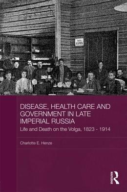 Disease, Health Care and Government in Late Imperial Russia