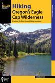 Hiking Oregon's Eagle Cap Wilderness, 3rd: A Guide to the Area's Greatest Hiking Adventures