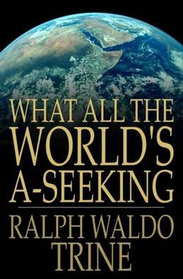 What All The World's A-Seeking: The Vital Law of True Life, True Greatness Power and Happiness