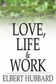 Love, Life & Work: Being a Book of Opinions Reasonably Good-Natured Concerning How to Attain the Highest Happiness for One's Self with the Least Possi