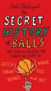 The Secret History of Balls: The Stories Behind the Things We Love to Catch, Whack, Throw, Kick, Bounce and Bat