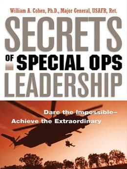 Secrets of Special Ops Leadership: Dare the Impossible-- Achieve the Extraordinary