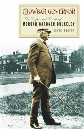 Crowbar Governor: The Life and Times of Morgan Gardner Bulkeley