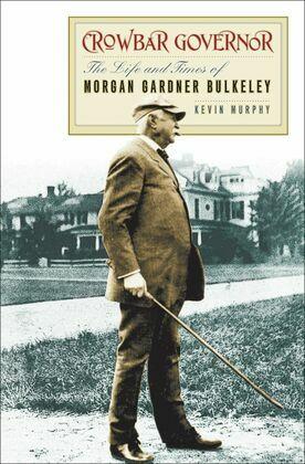 Crowbar Governor: The Life and Times of Morgan Gardner Bulkeley
