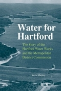Water for Hartford: The Story of the Hartford Water Works and the Metropolitan District Commission