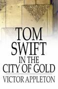 Tom Swift in the City of Gold: Or, Marvelous Adventures Underground