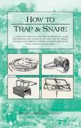 How to Trap And Snare: A Complete Manual For The Sportsman, Game Preserver And Amateur On The Art Of Taking Animals And Birds In Traps, Snares and Net