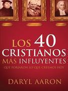 Los 40 cristianos más influyentes: Que forjaron lo que creemos hoy