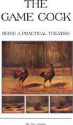 The Game Cock - Being a Practical Treatise on Breeding, Rearing, Training, Feeding, Trimming, Mains, Heeling, Spurs, etc. (History of Cockfighting Ser