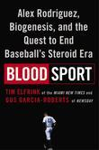 Blood Sport: Alex Rodriguez, Biogenesis, and the Quest to End Baseball'sSteroid Era