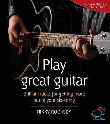Play Great Guitar: Brilliant ideas for getting more out of your six string