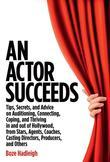 An Actor Succeeds: Tips, Secrets & Advice on Auditioning, Connection, Coping & Thriving In & Out of Hollywood