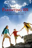 Mike Storms' Parenting 101: A Practical Hands-On Guide to Raising Remarkable Kids