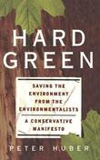 Hard Green: Saving the Environment from the Environmentalists: A Conservative Manifesto