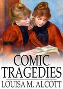 Comic Tragedies: Written by 'Jo' and 'Meg' and Acted by the 'Little Women'