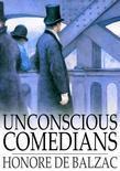 Honore de Balzac - Unconscious Comedians