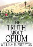 The Truth about Opium: Being a Refutation of the Fallacies of the Anti-Opium Society and a Defence of the Indo-China Opium Trade