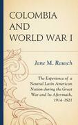 Colombia and World War I: The Experience of a Neutral Latin American Nation during the Great War and Its Aftermath, 1914-1921