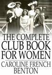 The Complete Club Book for Women: Including Subjects, Material and References for Study Programs; Together with a Constitution and By-Laws, Etc