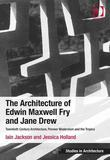 The Architecture of Edwin Maxwell Fry and Jane Drew: Twentieth Century Architecture, Pioneer Modernism and the Tropics