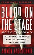 Blood on the Stage, 480 B.C. to 1600 A.D.: Milestone Plays of Murder, Mystery, and Mayhem