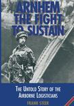 Arnhem The Fight to Sustain: The Untold Story of the Airborne Logisticians