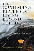 The Continuing Ripples of Living Beyond Suicide : Dedicated to Those Who Have Survived Suicide