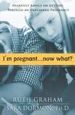 I'm Pregnant. . .Now What?: Heartfelt Advice on Getting Through An Unplanned Pregnancy