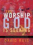 The Worship God Is Seeking: An Exploration of Worship and the Kingdom of God