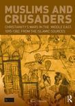 Muslims and Crusaders: Christianity's Wars in the Middle East, 1095-1382, from the Islamic Sources: Christianity's Wars in the Middle East, 1