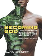 Becoming God: Transhumanism and the quest for cybernetic immortality