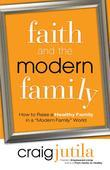 "Faith and the Modern Family: How to Raise a Healthy Family in a ""Modern Family"" World"