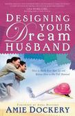Designing Your Dream Husband: How to Build Your Husband Up and Release Him to His Full Potential