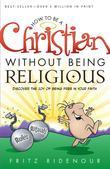 How to be a Christian Without Being Religious: Discover the Joy of Being Free in Your Faith