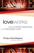 "Love Works: Develop Healthy Relationships in a ""Love Broken"" World"