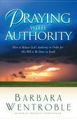 Praying with Authority: How to Release the Authority of Heaven So the Will of God Is Done on Earth