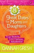8 Great Dates for Moms and Daughters: How to Talk about True Beauty, Cool Fashion, And...Modesty!