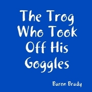Baron Brady - The Trog Who Took Off His Goggles