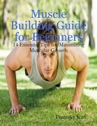 Muscle Building Guide for Beginners: 14 Essential Tips for Maximizing Muscular Growth