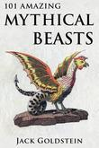 101 Amazing Mythical Beasts: ...and Legendary Creatures