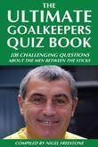 The Ultimate Goalkeepers Quiz Book: 111 Challenging Questions About the Men Between the Sticks