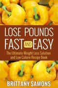 Lose Pounds Fast and Easy: The Ultimate Weight Loss Solution and Low Calorie Recipe Book