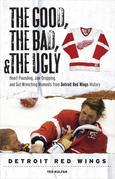 The Good, the Bad, & the Ugly: Detroit Red Wings: Heart-Pounding, Jaw-Dropping, and Gut-Wrenching Moments from Detroit Red Wings History
