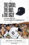 The Good, the Bad, & the Ugly: Detroit Tigers: Heart-Pounding, Jaw-Dropping, and Gut-Wrenching Moments from Detroit Tigers History