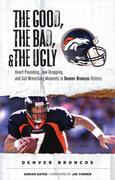 The Good, the Bad, & the Ugly: Denver Broncos: Heart-Pounding, Jaw-Dropping, and Gut-Wrenching Moments from Denver Broncos History